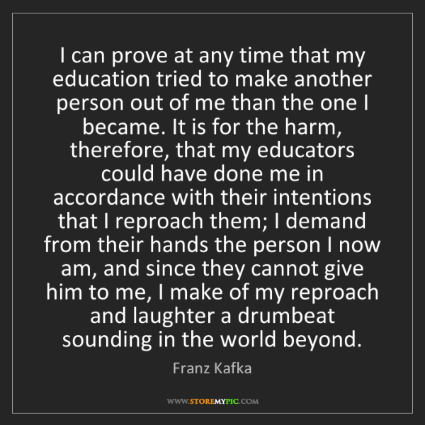 Franz Kafka: I can prove at any time that my education tried to make...