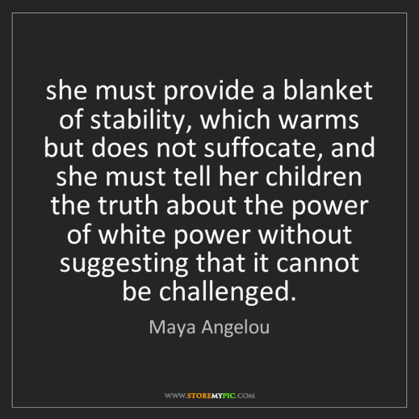 Maya Angelou: she must provide a blanket of stability, which warms...