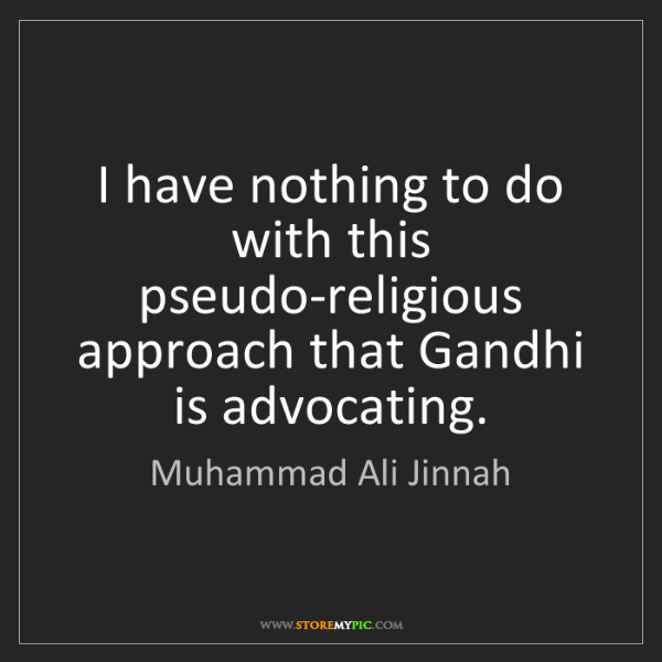 Muhammad Ali Jinnah: I have nothing to do with this pseudo-religious approach...