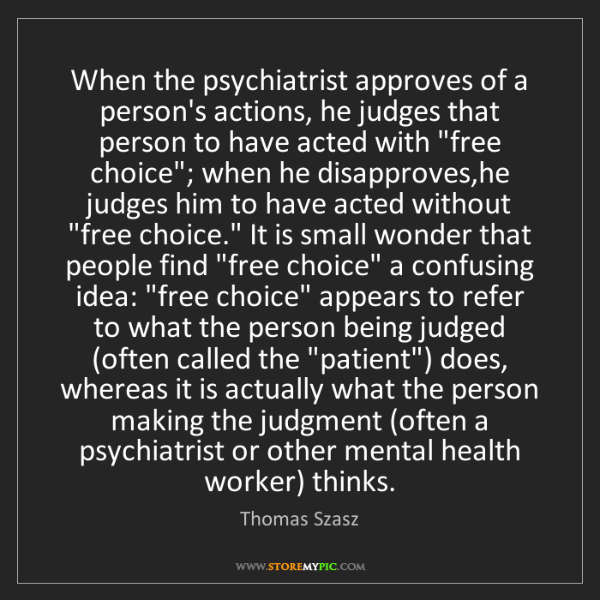 Thomas Szasz: When the psychiatrist approves of a person's actions,...