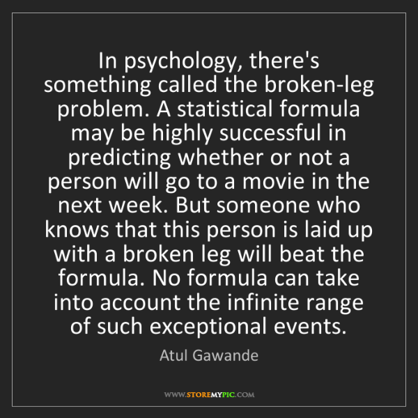 Atul Gawande: In psychology, there's something called the broken-leg...