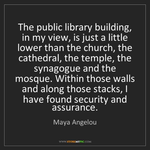 Maya Angelou: The public library building, in my view, is just a little...