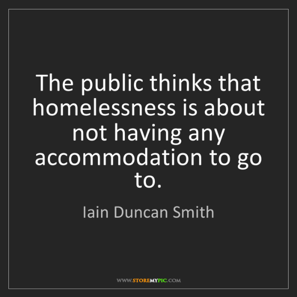 Iain Duncan Smith: The public thinks that homelessness is about not having...