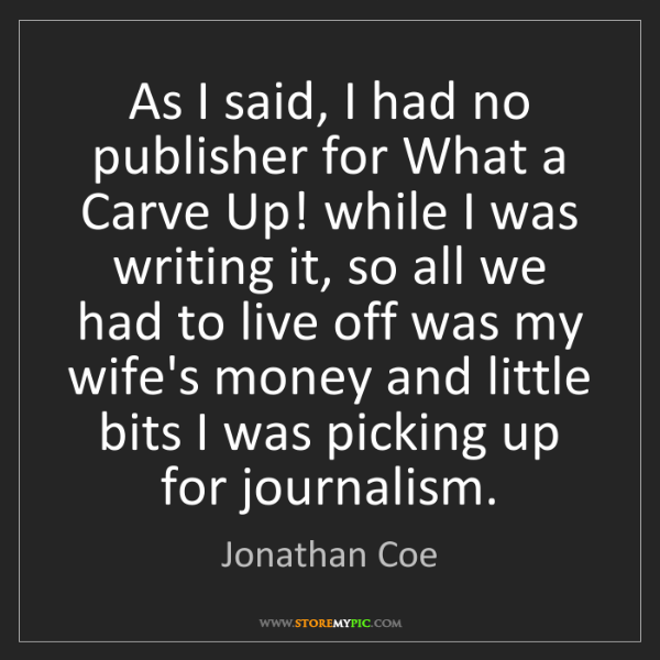 Jonathan Coe: As I said, I had no publisher for What a Carve Up! while...