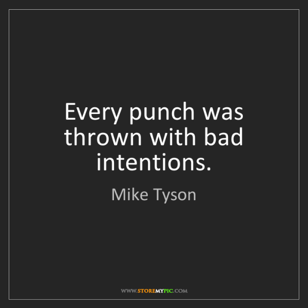 Mike Tyson: Every punch was thrown with bad intentions.