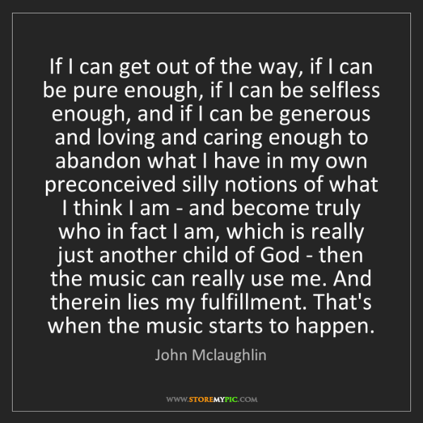 John Mclaughlin: If I can get out of the way, if I can be pure enough,...