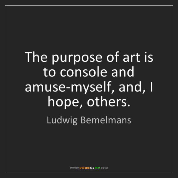 Ludwig Bemelmans: The purpose of art is to console and amuse-myself, and,...