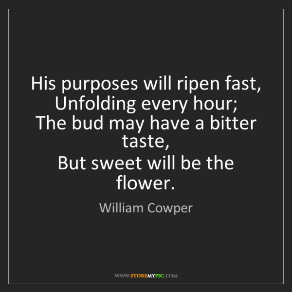 William Cowper: His purposes will ripen fast,   Unfolding every hour;...