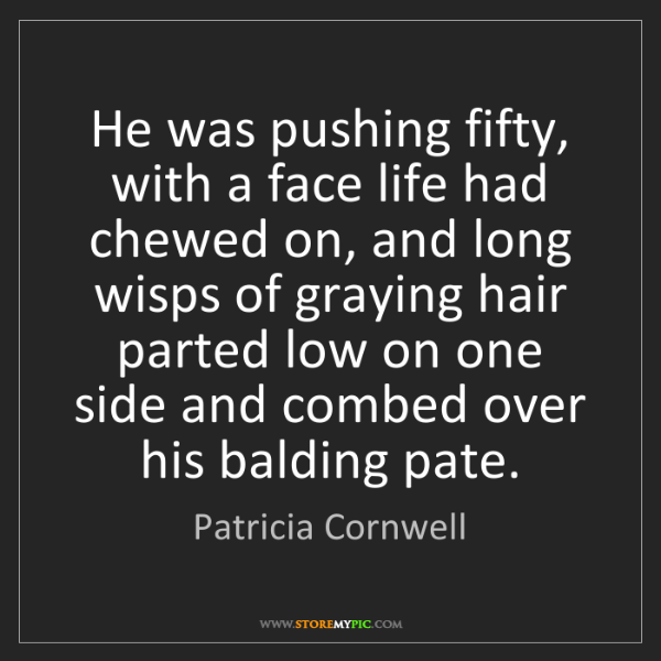 Patricia Cornwell: He was pushing fifty, with a face life had chewed on,...