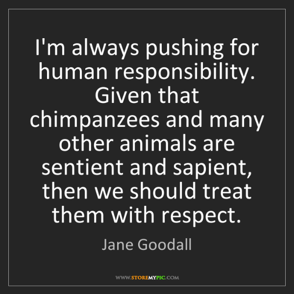 Jane Goodall: I'm always pushing for human responsibility. Given that...