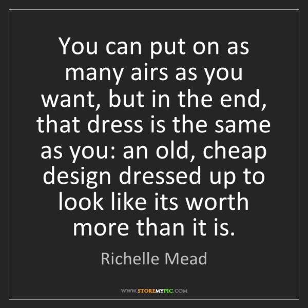 Richelle Mead: You can put on as many airs as you want, but in the end,...