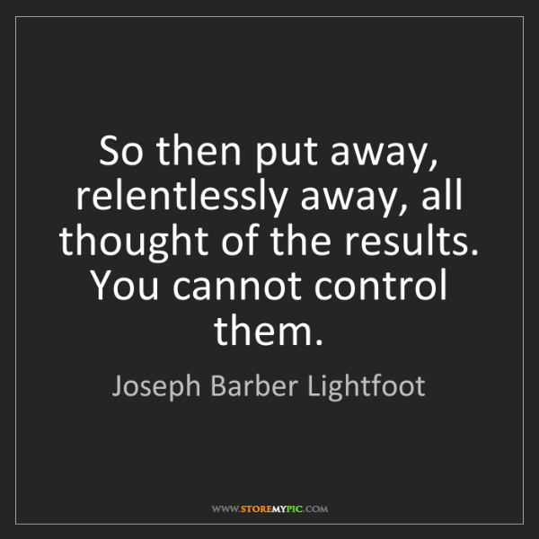 Joseph Barber Lightfoot: So then put away, relentlessly away, all thought of the...