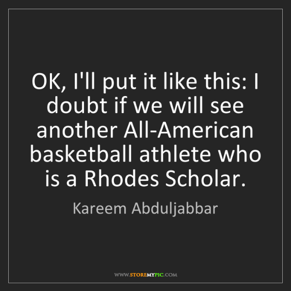 Kareem Abduljabbar: OK, I'll put it like this: I doubt if we will see another...