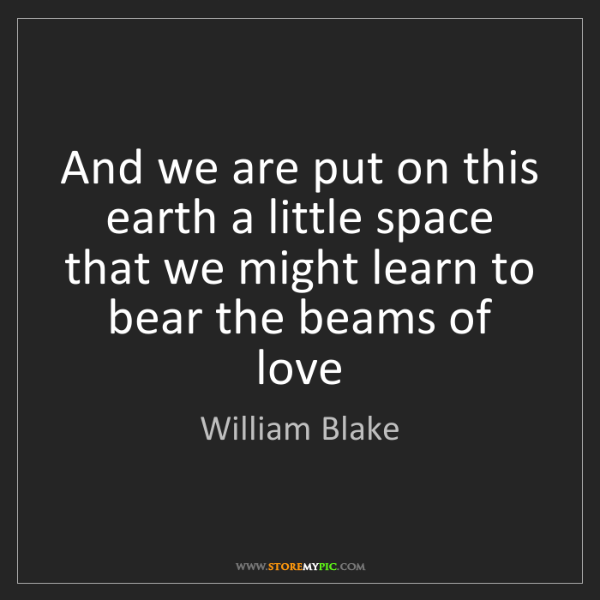 William Blake: And we are put on this earth a little space that we might...