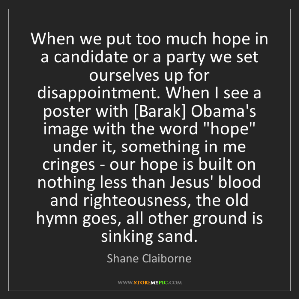 Shane Claiborne: When we put too much hope in a candidate or a party we...