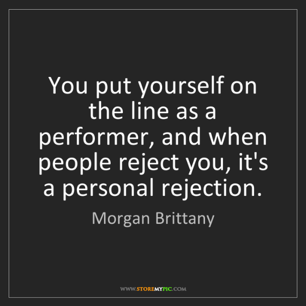 Morgan Brittany: You put yourself on the line as a performer, and when...