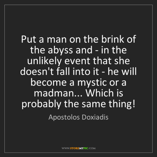 Apostolos Doxiadis: Put a man on the brink of the abyss and - in the unlikely...
