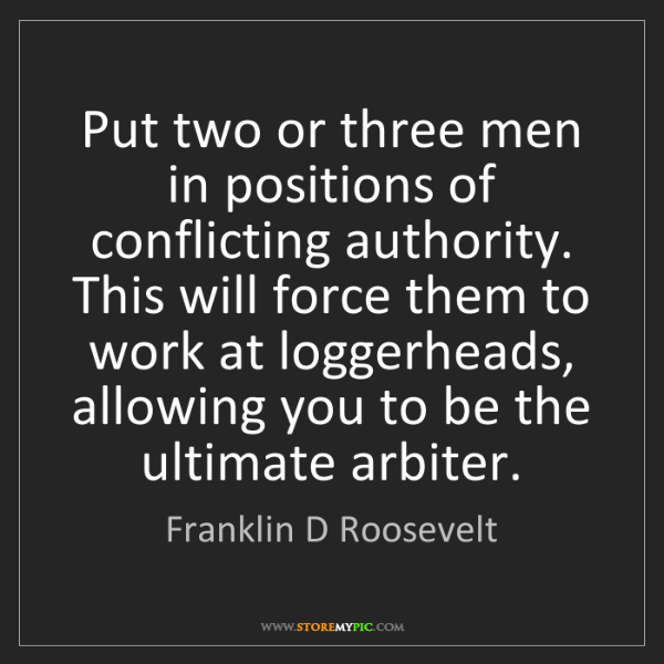 Franklin D Roosevelt: Put two or three men in positions of conflicting authority....