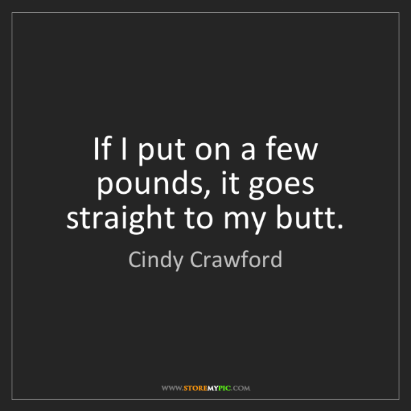 Cindy Crawford: If I put on a few pounds, it goes straight to my butt.
