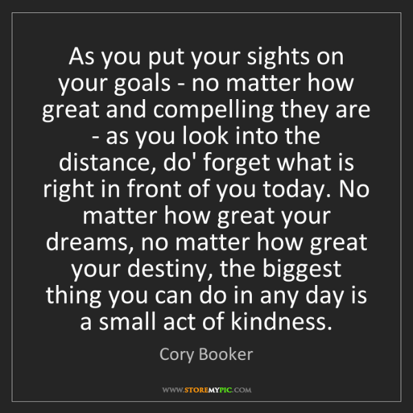 Cory Booker: As you put your sights on your goals - no matter how...