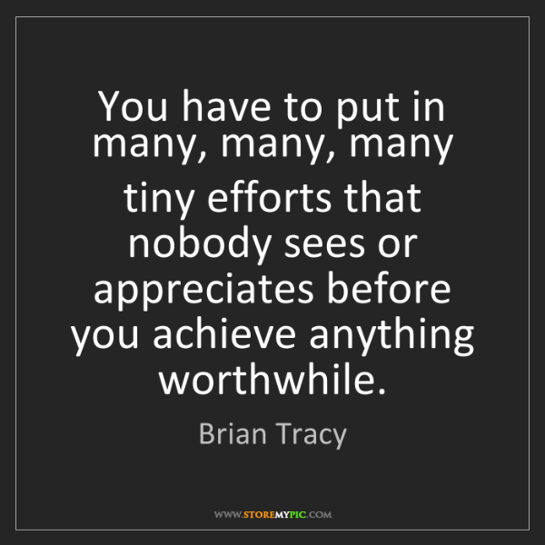 Brian Tracy: You have to put in many, many, many tiny efforts that...