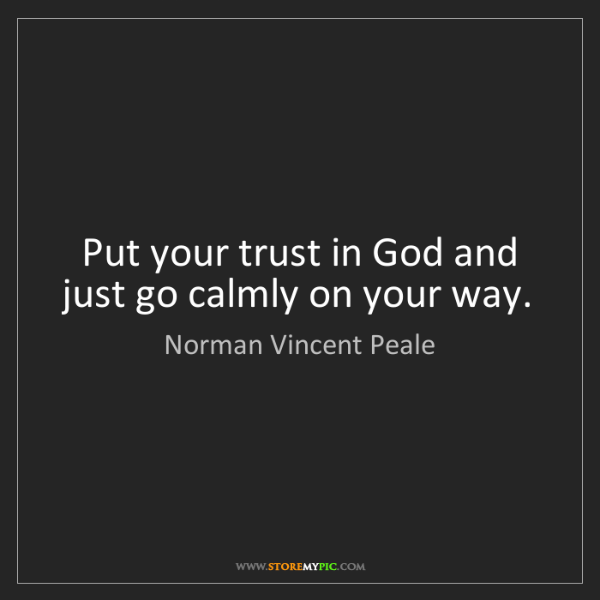 Norman Vincent Peale: Put your trust in God and just go calmly on your way.