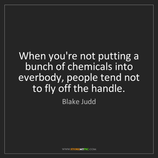 Blake Judd: When you're not putting a bunch of chemicals into everbody,...