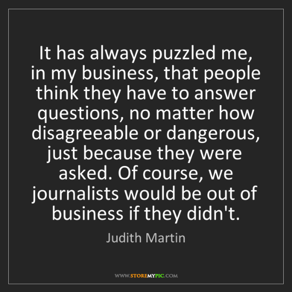 Judith Martin: It has always puzzled me, in my business, that people...