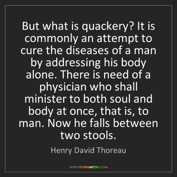 Henry David Thoreau: But what is quackery? It is commonly an attempt to cure...