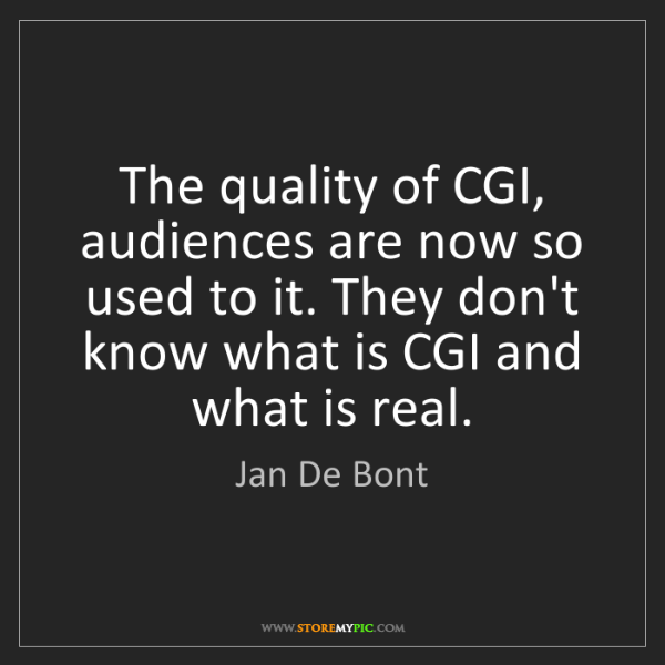 Jan De Bont: The quality of CGI, audiences are now so used to it....