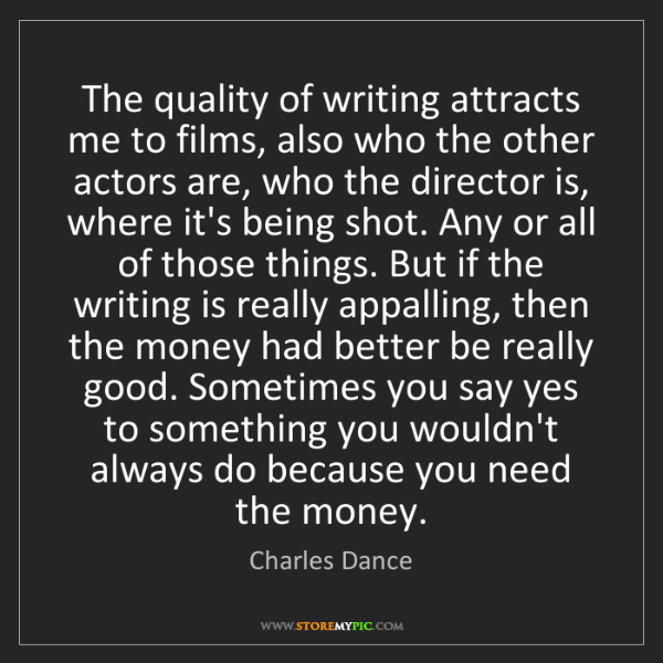 Charles Dance: The quality of writing attracts me to films, also who...