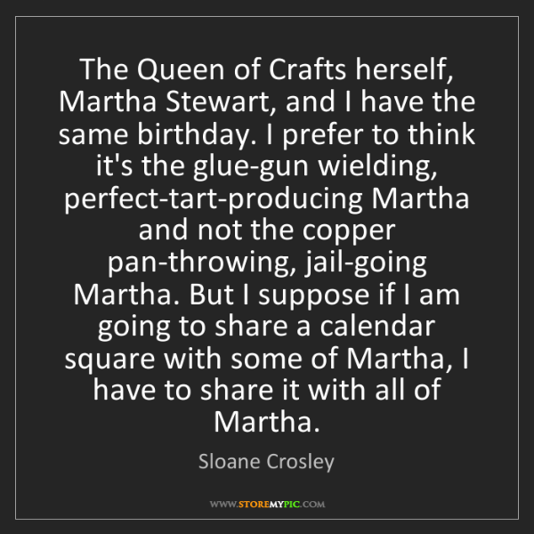 Sloane Crosley: The Queen of Crafts herself, Martha Stewart, and I have...