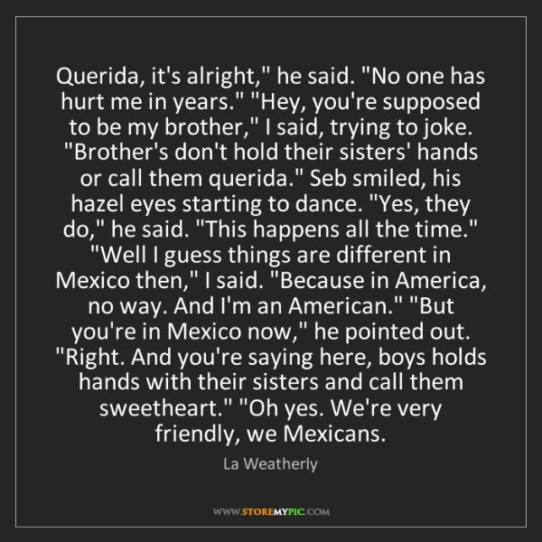 "La Weatherly: Querida, it's alright,"" he said. ""No one has hurt me..."