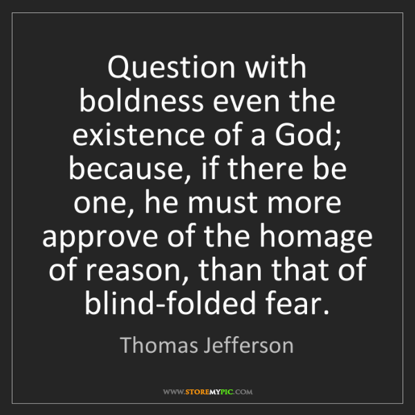 Thomas Jefferson: Question with boldness even the existence of a God; because,...