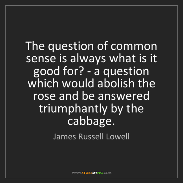 James Russell Lowell: The question of common sense is always what is it good...