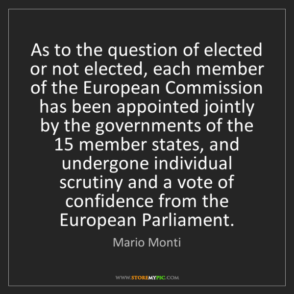 Mario Monti: As to the question of elected or not elected, each member...