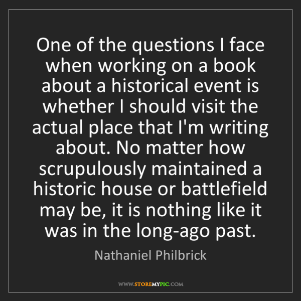 Nathaniel Philbrick: One of the questions I face when working on a book about...