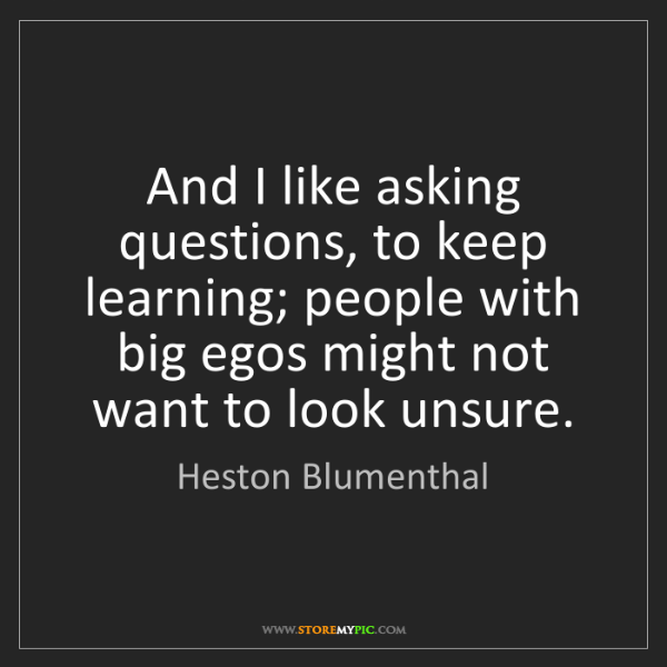 Heston Blumenthal: And I like asking questions, to keep learning; people...