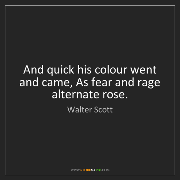 Walter Scott: And quick his colour went and came, As fear and rage...