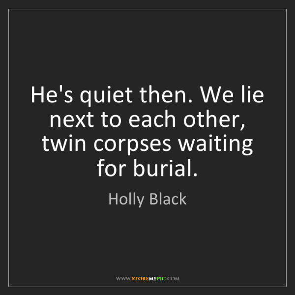 Holly Black: He's quiet then. We lie next to each other, twin corpses...
