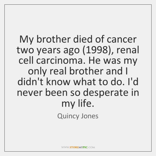 My brother died of cancer two years ago (1998), renal cell carcinoma. He ...