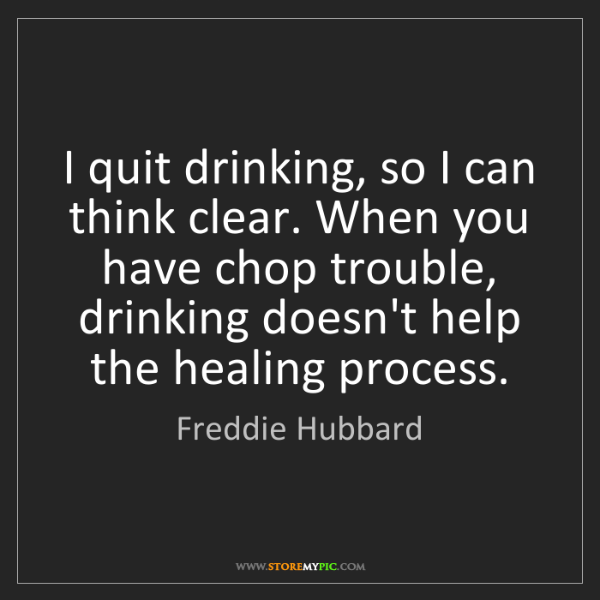 Freddie Hubbard: I quit drinking, so I can think clear. When you have...