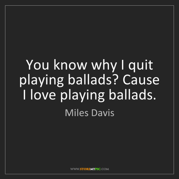 Miles Davis: You know why I quit playing ballads? Cause I love playing...