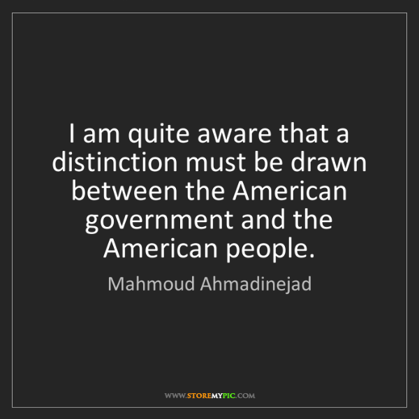 Mahmoud Ahmadinejad: I am quite aware that a distinction must be drawn between...