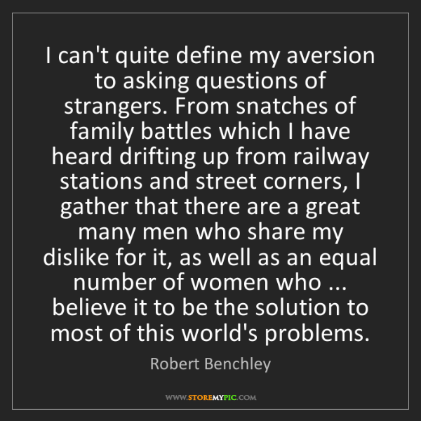Robert Benchley: I can't quite define my aversion to asking questions...