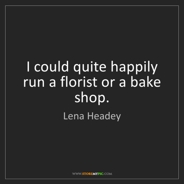 Lena Headey: I could quite happily run a florist or a bake shop.