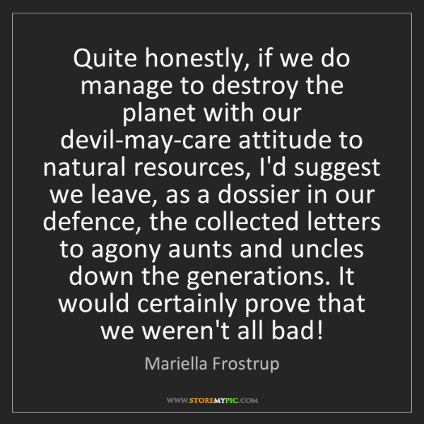 Mariella Frostrup: Quite honestly, if we do manage to destroy the planet...