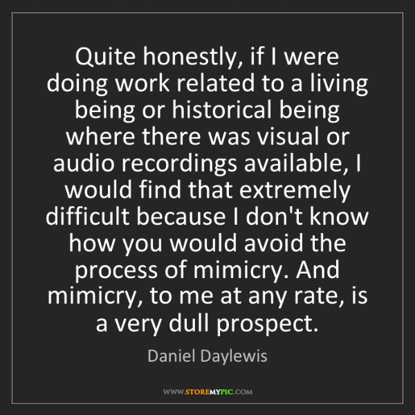 Daniel Daylewis: Quite honestly, if I were doing work related to a living...