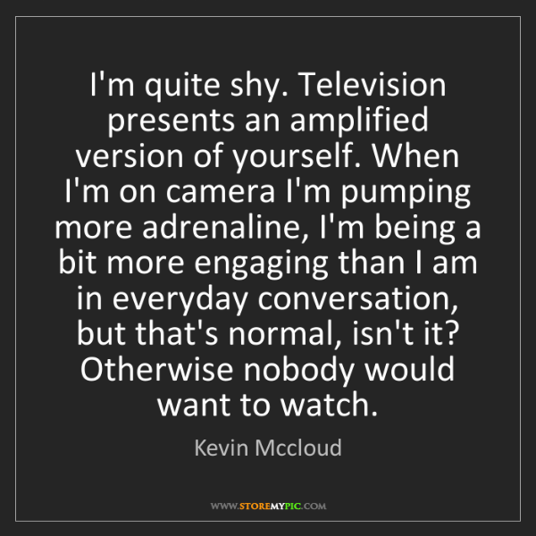 Kevin Mccloud: I'm quite shy. Television presents an amplified version...