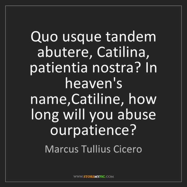 Marcus Tullius Cicero: Quo usque tandem abutere, Catilina, patientia nostra?...
